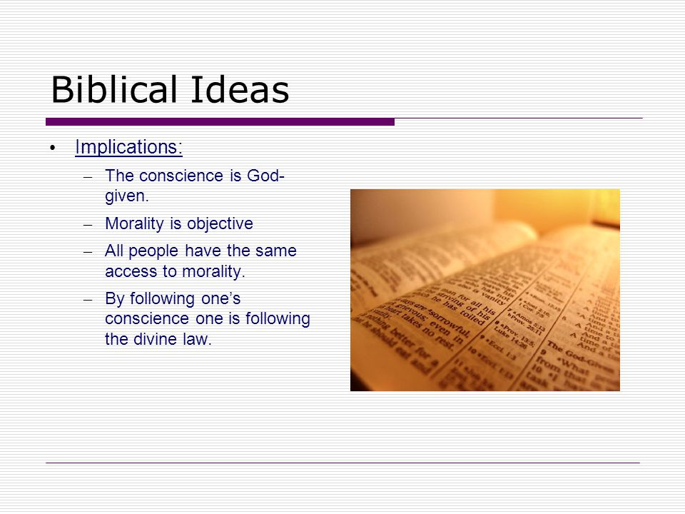 Biblical Ideas Implications: – The conscience is God- given. – Morality is objective – All people have the same access to morality. – By following one