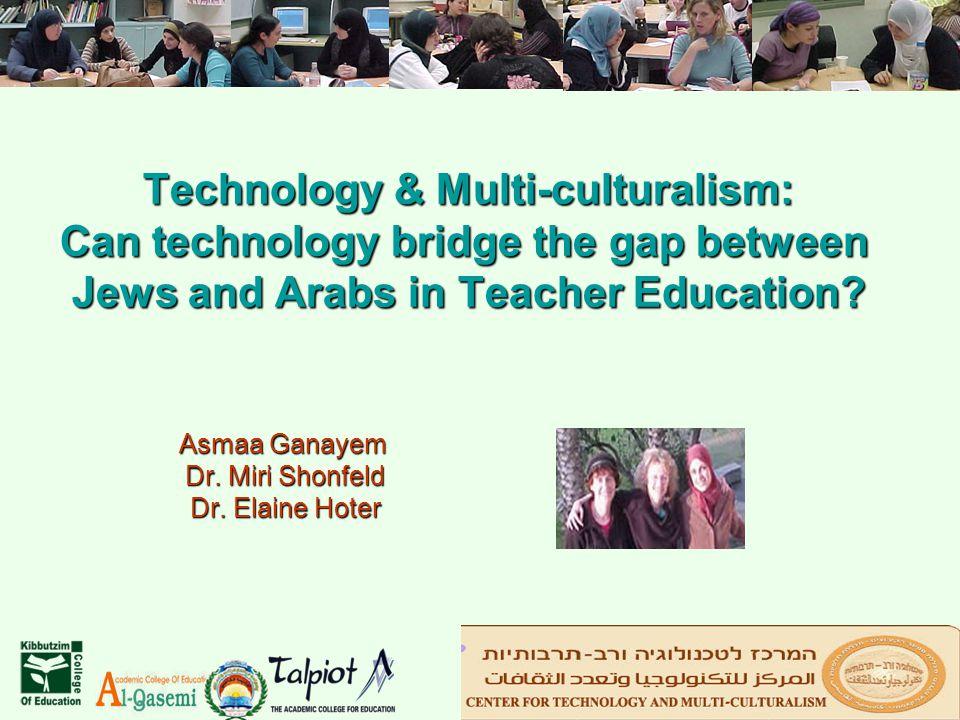 Technology & Multi-culturalism: Can technology bridge the gap between Jews and Arabs in Teacher Education? Asmaa Ganayem Dr. Miri Shonfeld Dr. Elaine