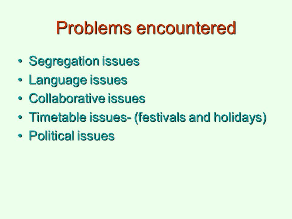Problems encountered Segregation issuesSegregation issues Language issuesLanguage issues Collaborative issuesCollaborative issues Timetable issues- (f