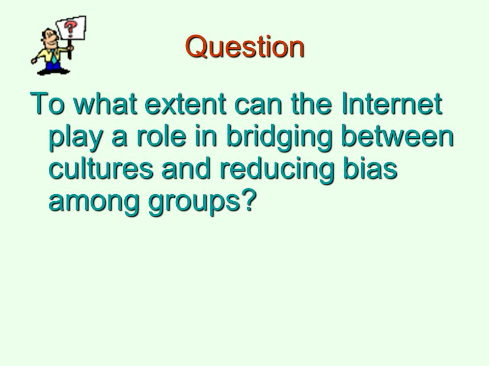 Question To what extent can the Internet play a role in bridging between cultures and reducing bias among groups?