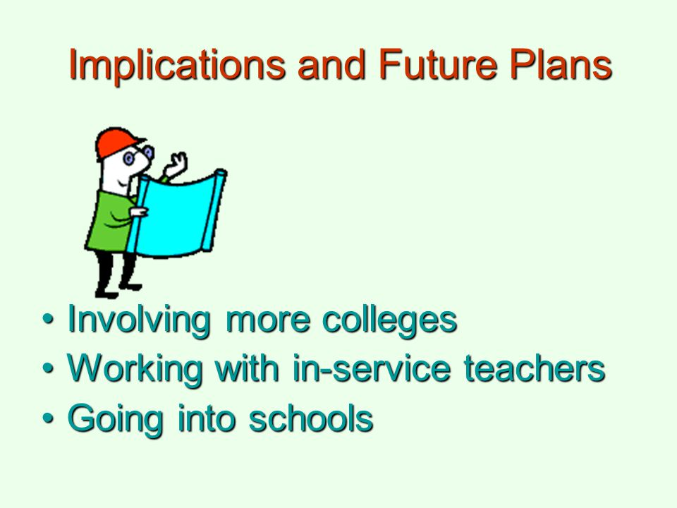 Implications and Future Plans Involving more collegesInvolving more colleges Working with in-service teachersWorking with in-service teachers Going in