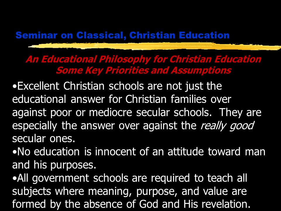 Seminar on Classical, Christian Education An Educational Philosophy for Christian Education Some Key Priorities and Assumptions Excellent Christian schools are not just the educational answer for Christian families over against poor or mediocre secular schools.