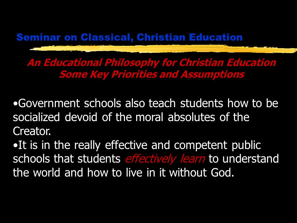 Seminar on Classical, Christian Education An Educational Philosophy for Christian Education Some Key Priorities and Assumptions Government schools also teach students how to be socialized devoid of the moral absolutes of the Creator.