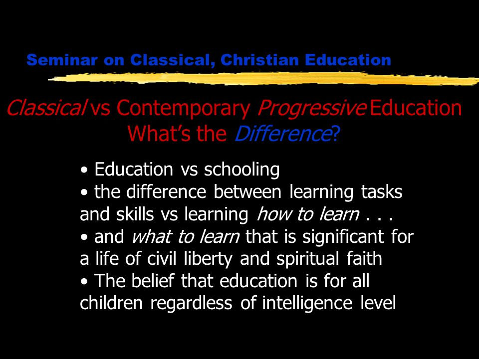 Seminar on Classical, Christian Education Classical vs Contemporary Progressive Education What's the Difference.
