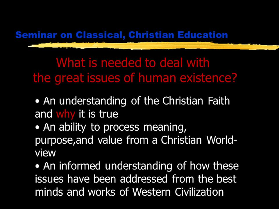 Seminar on Classical, Christian Education What is needed to deal with the great issues of human existence.