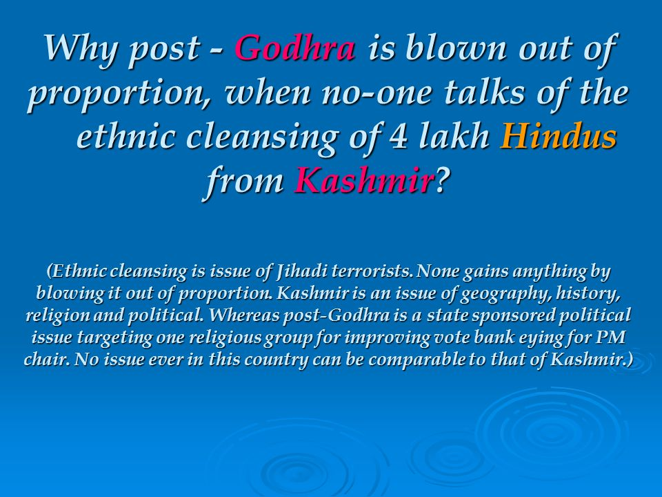 Why post - Godhra is blown out of proportion, when no-one talks of the ethnic cleansing of 4 lakh Hindus from Kashmir.