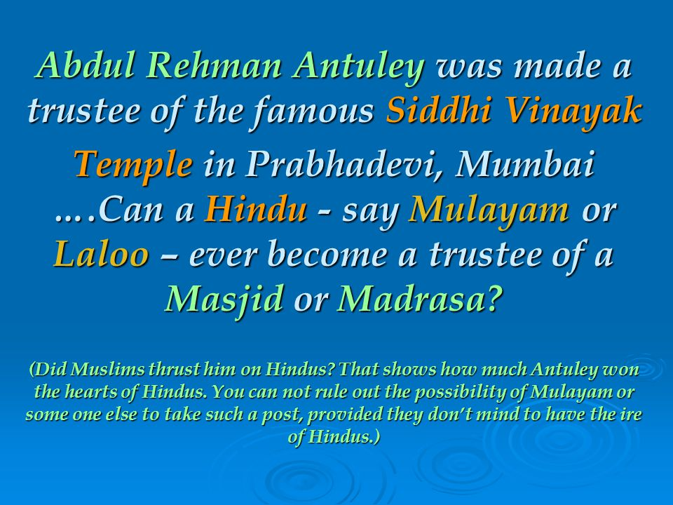 Abdul Rehman Antuley was made a trustee of the famous Siddhi Vinayak Temple in Prabhadevi, Mumbai ….Can a Hindu - say Mulayam or Laloo – ever become a trustee of a Masjid or Madrasa.