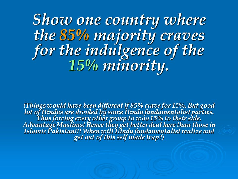Show one country where the 85% majority craves for the indulgence of the 15% minority.
