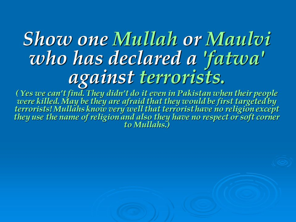 Show one Mullah or Maulvi who has declared a fatwa against terrorists.