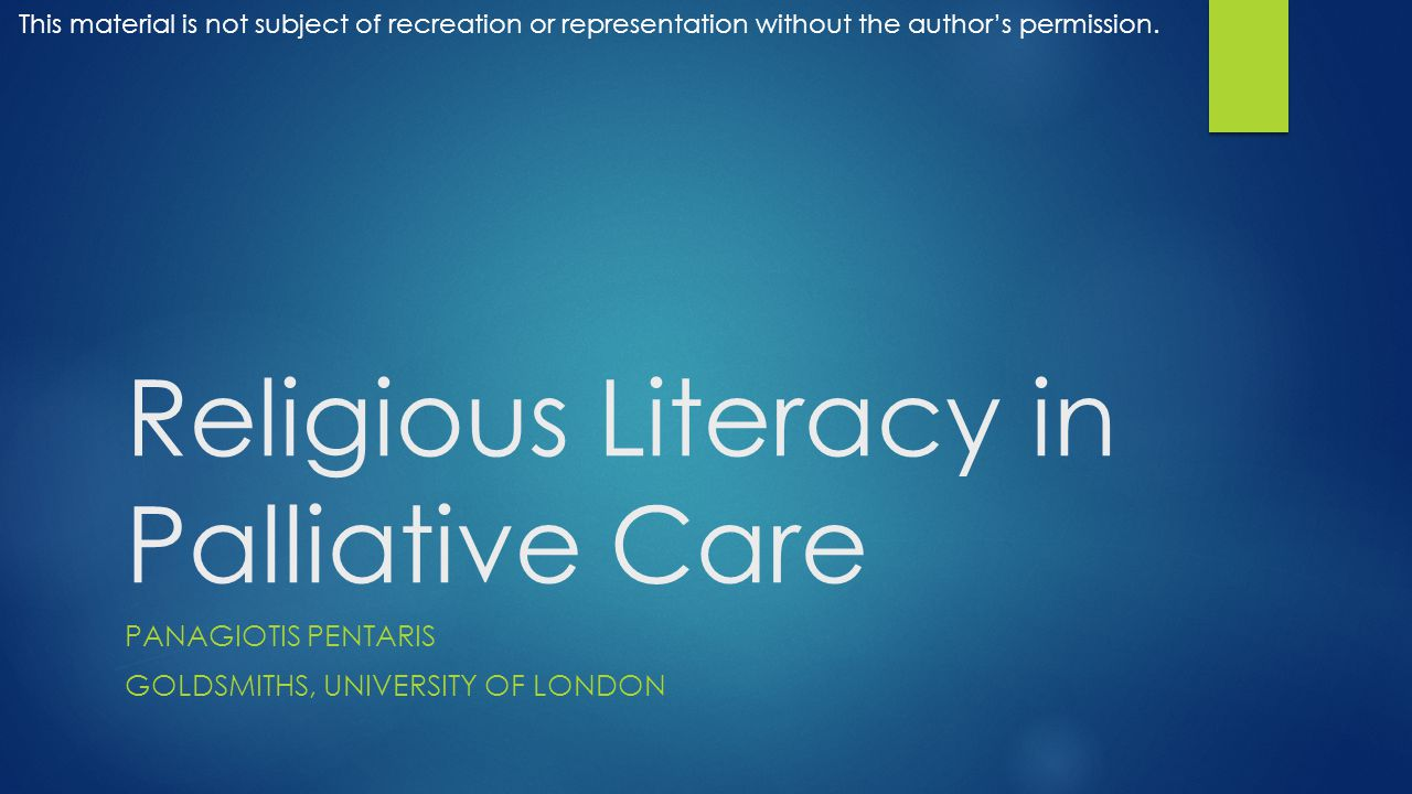 Religious Literacy in Palliative Care PANAGIOTIS PENTARIS GOLDSMITHS, UNIVERSITY OF LONDON This material is not subject of recreation or representation without the author's permission.