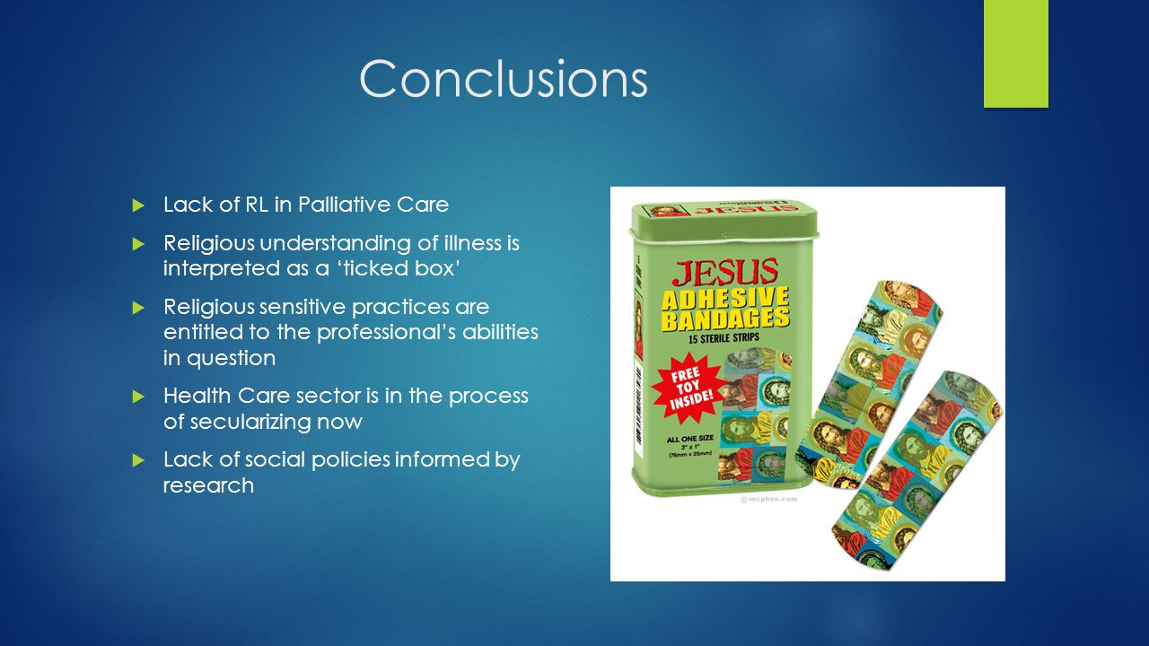 Conclusions  Lack of RL in Palliative Care  Religious understanding of illness is interpreted as a 'ticked box'  Religious sensitive practices are entitled to the professional's abilities in question  Health Care sector is in the process of secularizing now  Lack of social policies informed by research