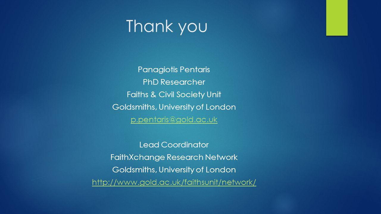 Thank you Panagiotis Pentaris PhD Researcher Faiths & Civil Society Unit Goldsmiths, University of London p.pentaris@gold.ac.uk Lead Coordinator FaithXchange Research Network Goldsmiths, University of London http://www.gold.ac.uk/faithsunit/network/