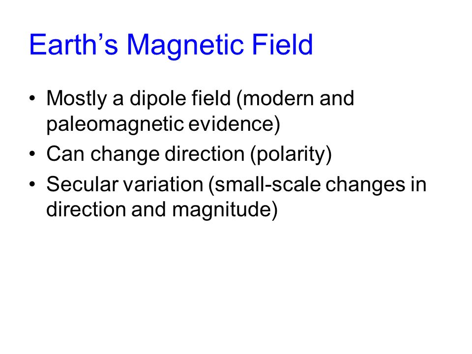 Earth's Magnetic Field Mostly a dipole field (modern and paleomagnetic evidence) Can change direction (polarity) Secular variation (small-scale changes in direction and magnitude)