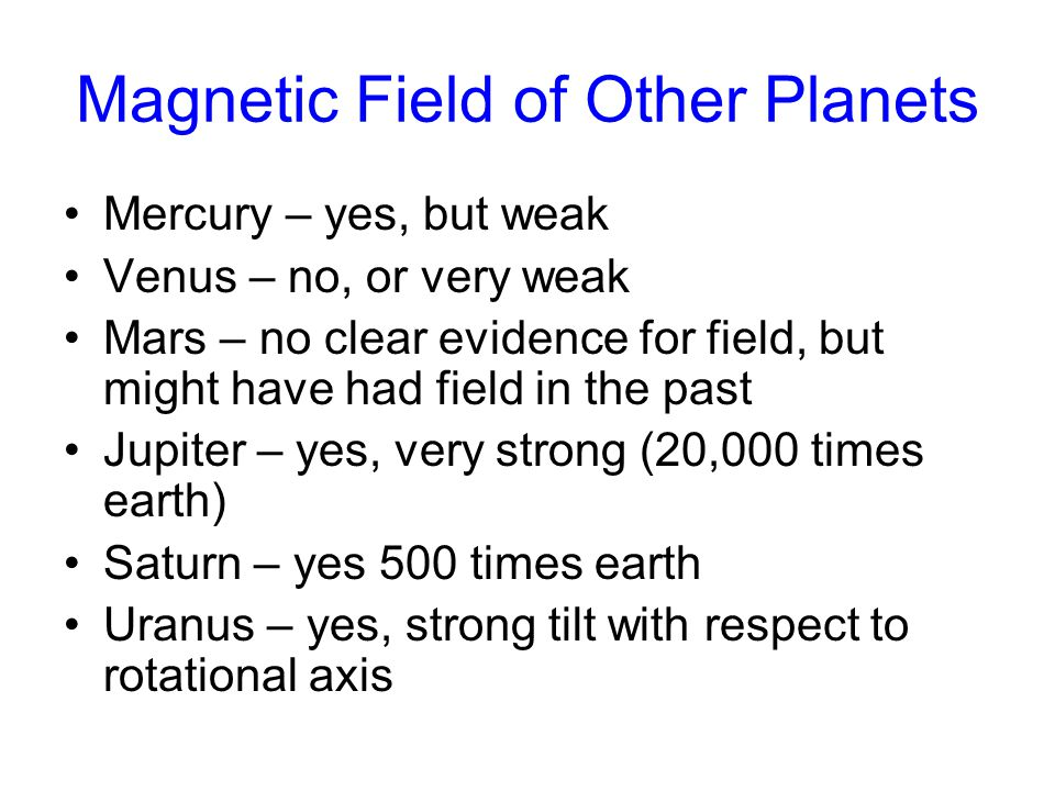 Magnetic Field of Other Planets Mercury – yes, but weak Venus – no, or very weak Mars – no clear evidence for field, but might have had field in the past Jupiter – yes, very strong (20,000 times earth) Saturn – yes 500 times earth Uranus – yes, strong tilt with respect to rotational axis
