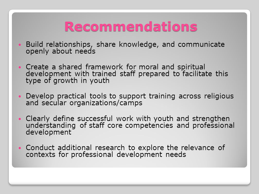Recommendations Build relationships, share knowledge, and communicate openly about needs Create a shared framework for moral and spiritual development with trained staff prepared to facilitate this type of growth in youth Develop practical tools to support training across religious and secular organizations/camps Clearly define successful work with youth and strengthen understanding of staff core competencies and professional development Conduct additional research to explore the relevance of contexts for professional development needs