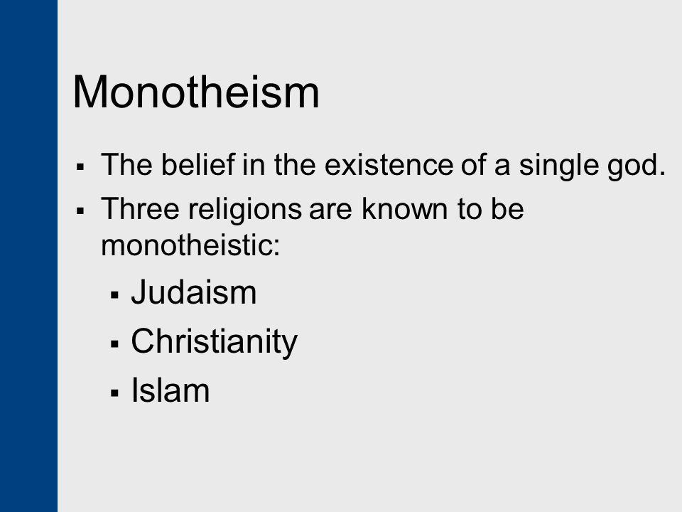 Monotheism  The belief in the existence of a single god.  Three religions are known to be monotheistic:  Judaism  Christianity  Islam