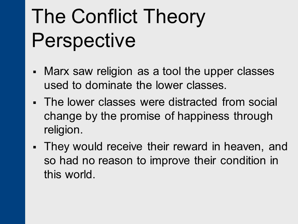 The Conflict Theory Perspective  Marx saw religion as a tool the upper classes used to dominate the lower classes.  The lower classes were distracte