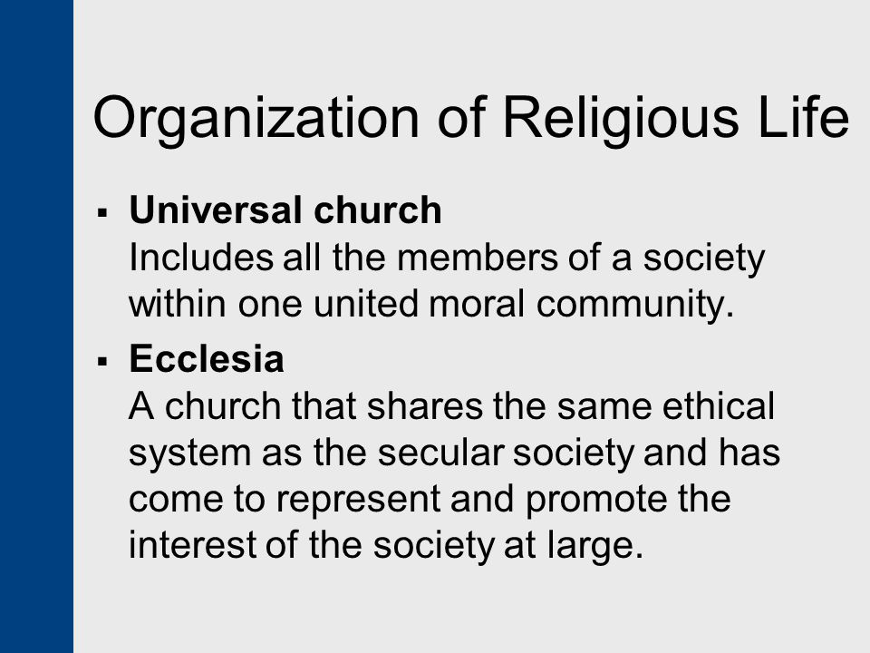 Universal church Includes all the members of a society within one united moral community.  Ecclesia A church that shares the same ethical system as