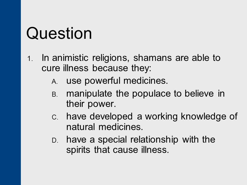 Answer: D  In animistic religions, shamans are able to cure illness because they have a special relationship with the spirits that cause illness.