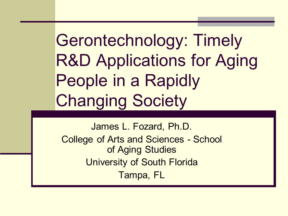 Gerontechnology: Timely R&D Applications for Aging People in a Rapidly Changing Society James L. Fozard, Ph.D. College of Arts and Sciences - School o