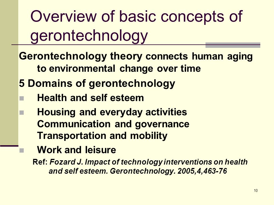 10 Overview of basic concepts of gerontechnology Gerontechnology theory connects human aging to environmental change over time 5 Domains of gerontechnology Health and self esteem Housing and everyday activities Communication and governance Transportation and mobility Work and leisure Ref: Fozard J.