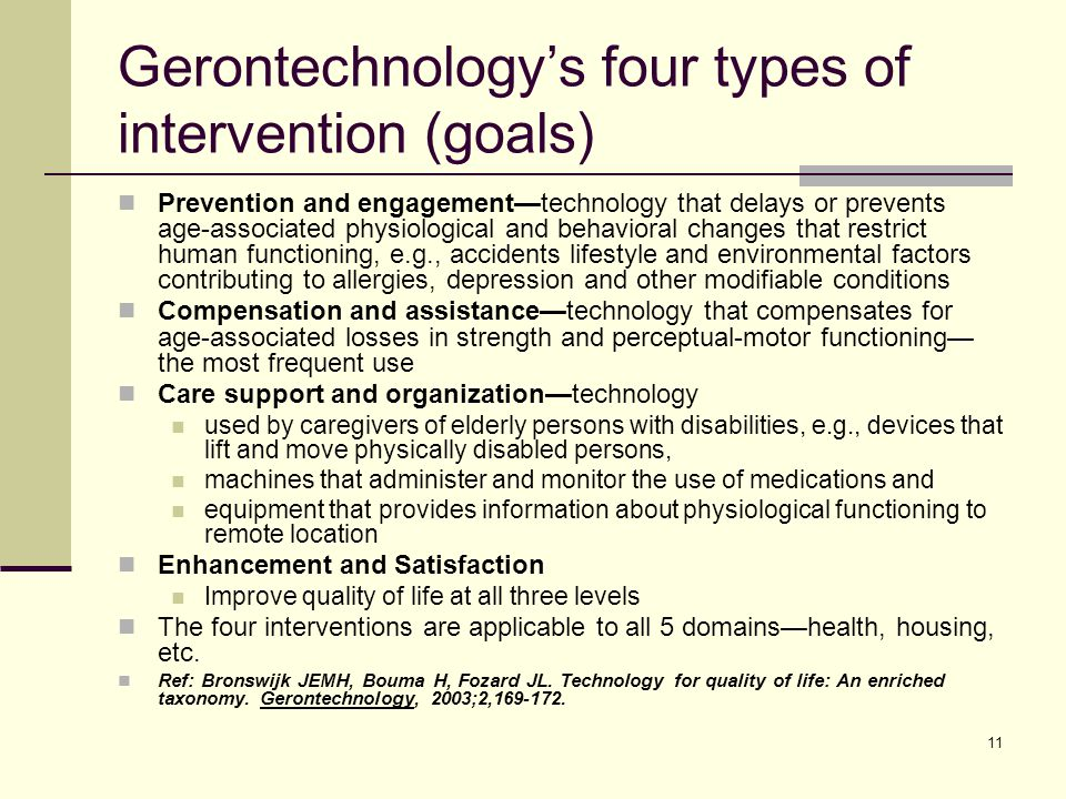 11 Gerontechnology's four types of intervention (goals) Prevention and engagement—technology that delays or prevents age-associated physiological and behavioral changes that restrict human functioning, e.g., accidents lifestyle and environmental factors contributing to allergies, depression and other modifiable conditions Compensation and assistance—technology that compensates for age-associated losses in strength and perceptual-motor functioning— the most frequent use Care support and organization—technology used by caregivers of elderly persons with disabilities, e.g., devices that lift and move physically disabled persons, machines that administer and monitor the use of medications and equipment that provides information about physiological functioning to remote location Enhancement and Satisfaction Improve quality of life at all three levels The four interventions are applicable to all 5 domains—health, housing, etc.