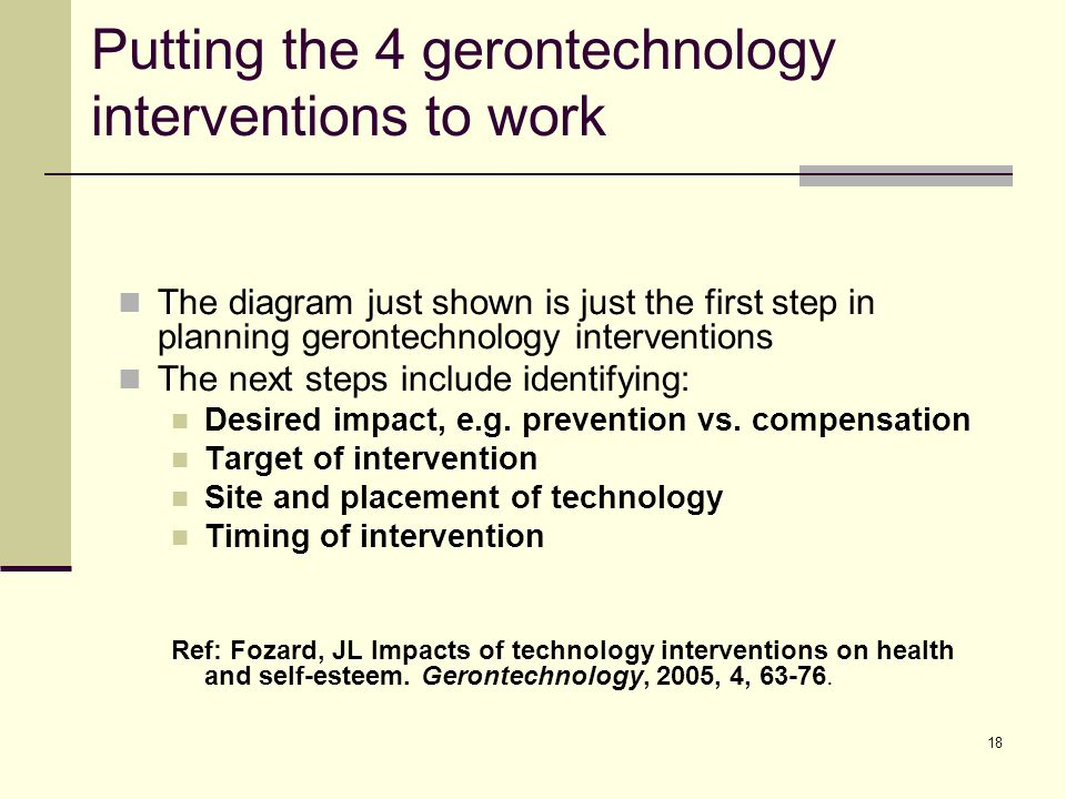 18 Putting the 4 gerontechnology interventions to work The diagram just shown is just the first step in planning gerontechnology interventions The next steps include identifying: Desired impact, e.g.