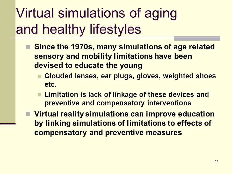 22 Virtual simulations of aging and healthy lifestyles Since the 1970s, many simulations of age related sensory and mobility limitations have been dev