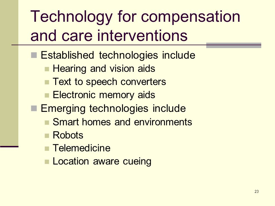 23 Technology for compensation and care interventions Established technologies include Hearing and vision aids Text to speech converters Electronic memory aids Emerging technologies include Smart homes and environments Robots Telemedicine Location aware cueing