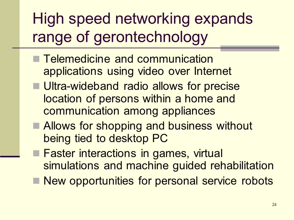 24 High speed networking expands range of gerontechnology Telemedicine and communication applications using video over Internet Ultra-wideband radio a