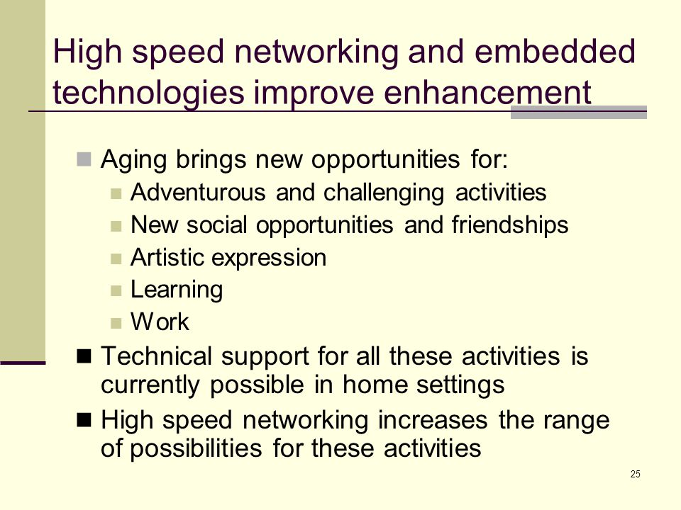 25 High speed networking and embedded technologies improve enhancement Aging brings new opportunities for: Adventurous and challenging activities New