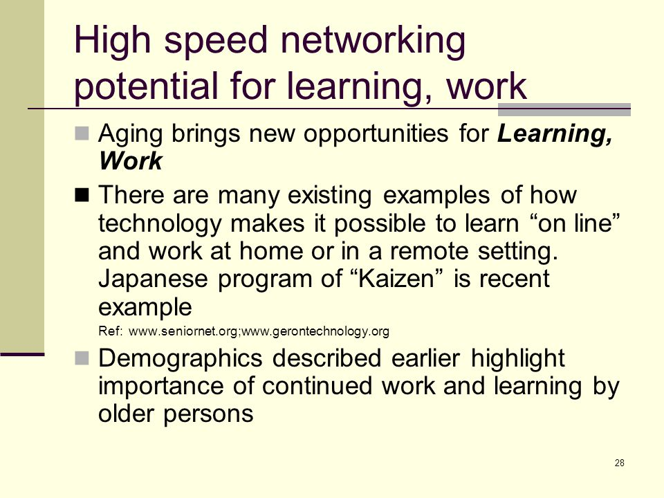 28 High speed networking potential for learning, work Aging brings new opportunities for Learning, Work There are many existing examples of how techno