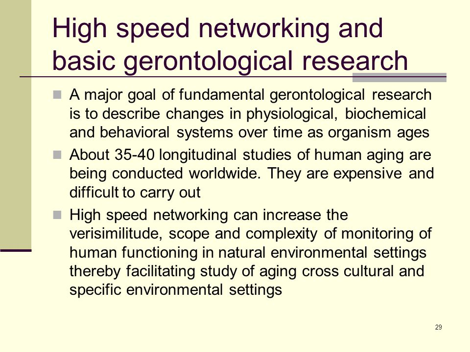 29 High speed networking and basic gerontological research A major goal of fundamental gerontological research is to describe changes in physiological, biochemical and behavioral systems over time as organism ages About 35-40 longitudinal studies of human aging are being conducted worldwide.