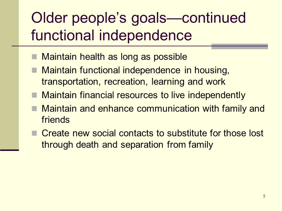 5 Older people's goals—continued functional independence Maintain health as long as possible Maintain functional independence in housing, transportati