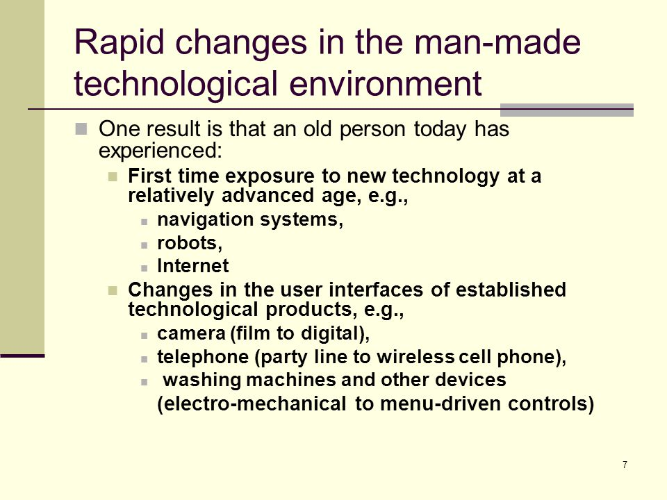 7 Rapid changes in the man-made technological environment One result is that an old person today has experienced: First time exposure to new technology at a relatively advanced age, e.g., navigation systems, robots, Internet Changes in the user interfaces of established technological products, e.g., camera (film to digital), telephone (party line to wireless cell phone), washing machines and other devices (electro-mechanical to menu-driven controls)