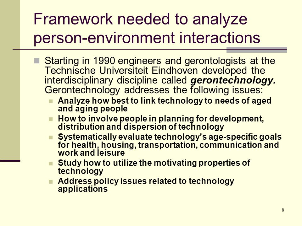 8 Framework needed to analyze person-environment interactions Starting in 1990 engineers and gerontologists at the Technische Universiteit Eindhoven d