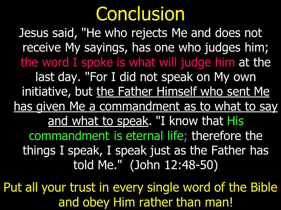 Conclusion Jesus said, He who rejects Me and does not receive My sayings, has one who judges him; the word I spoke is what will judge him at the last day.