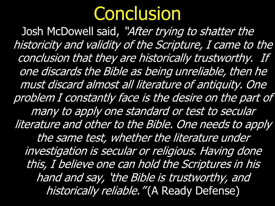 "Conclusion Josh McDowell said, ""After trying to shatter the historicity and validity of the Scripture, I came to the conclusion that they are historic"
