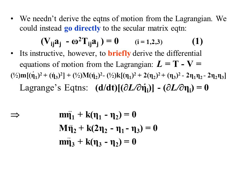 We needn't derive the eqtns of motion from the Lagrangian. We could instead go directly to the secular matrix eqtn: (V ij a j - ω 2 T ij a j ) = 0 (i