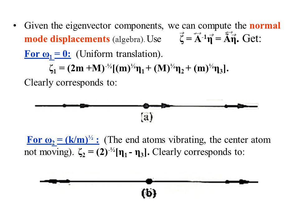 Given the eigenvector components, we can compute the normal mode displacements (algebra). Use ζ = A -1 η = Ãη. Get: For ω 1 = 0: (Uniform translation)