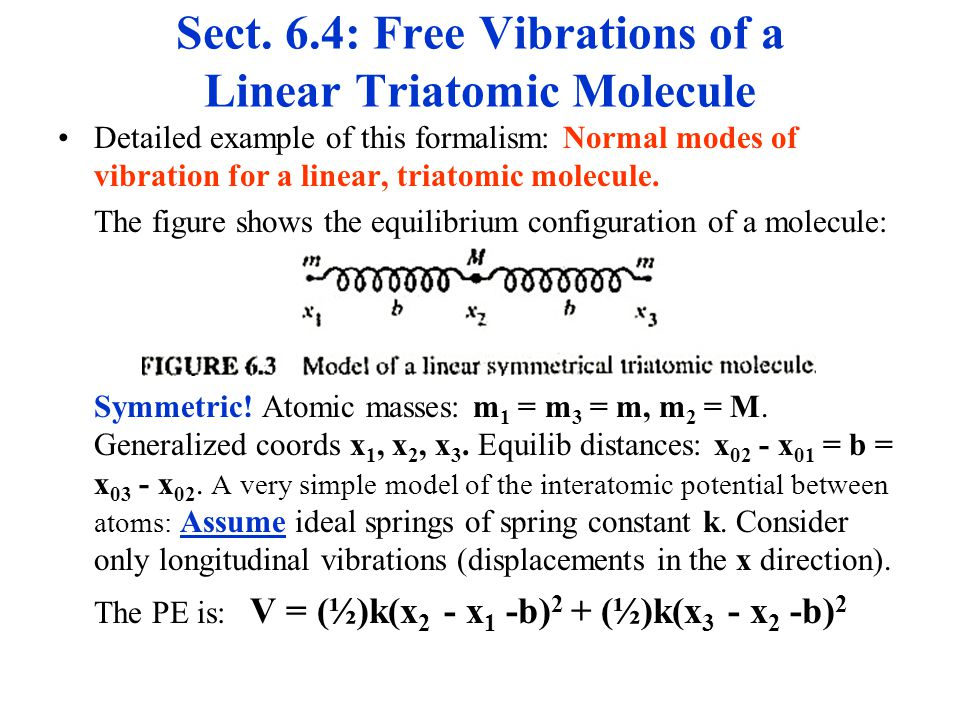 Sect. 6.4: Free Vibrations of a Linear Triatomic Molecule Detailed example of this formalism: Normal modes of vibration for a linear, triatomic molecu
