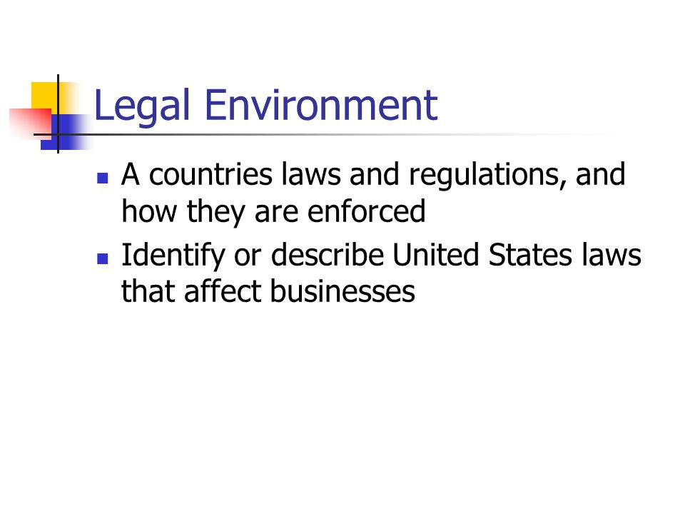 Legal Environment A countries laws and regulations, and how they are enforced Identify or describe United States laws that affect businesses