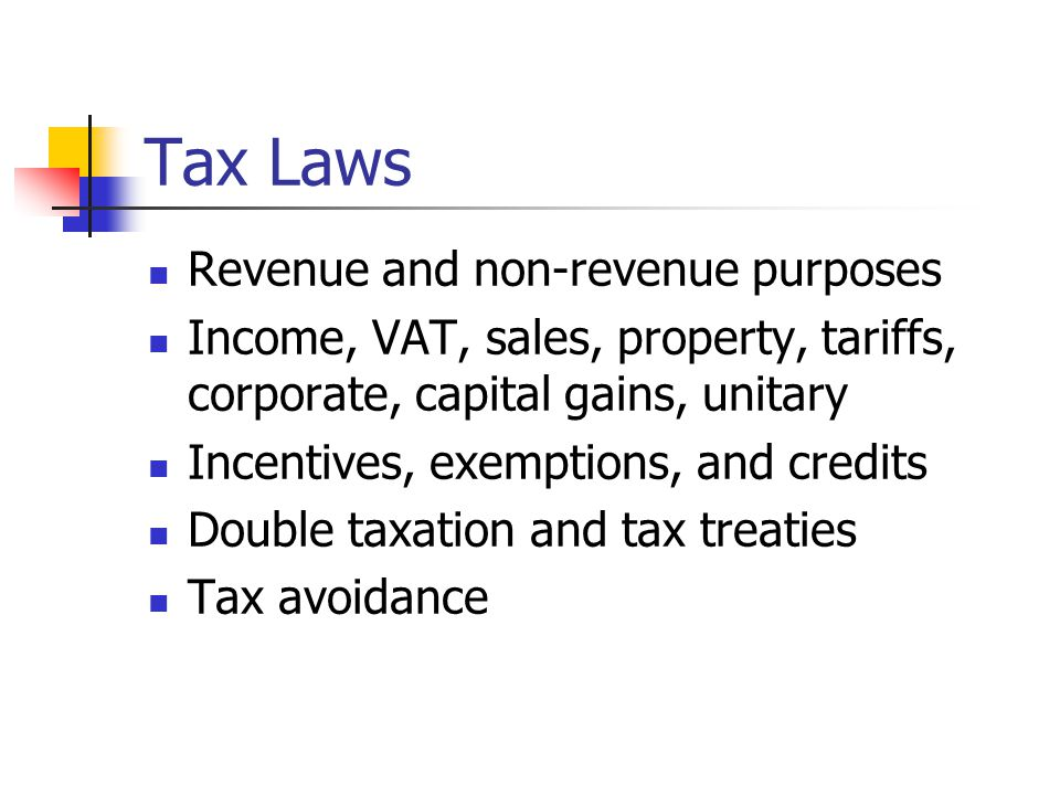 Tax Laws Revenue and non-revenue purposes Income, VAT, sales, property, tariffs, corporate, capital gains, unitary Incentives, exemptions, and credits