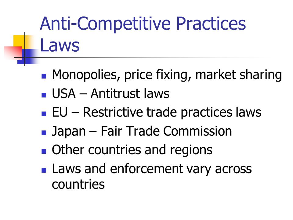 Anti-Competitive Practices Laws Monopolies, price fixing, market sharing USA – Antitrust laws EU – Restrictive trade practices laws Japan – Fair Trade