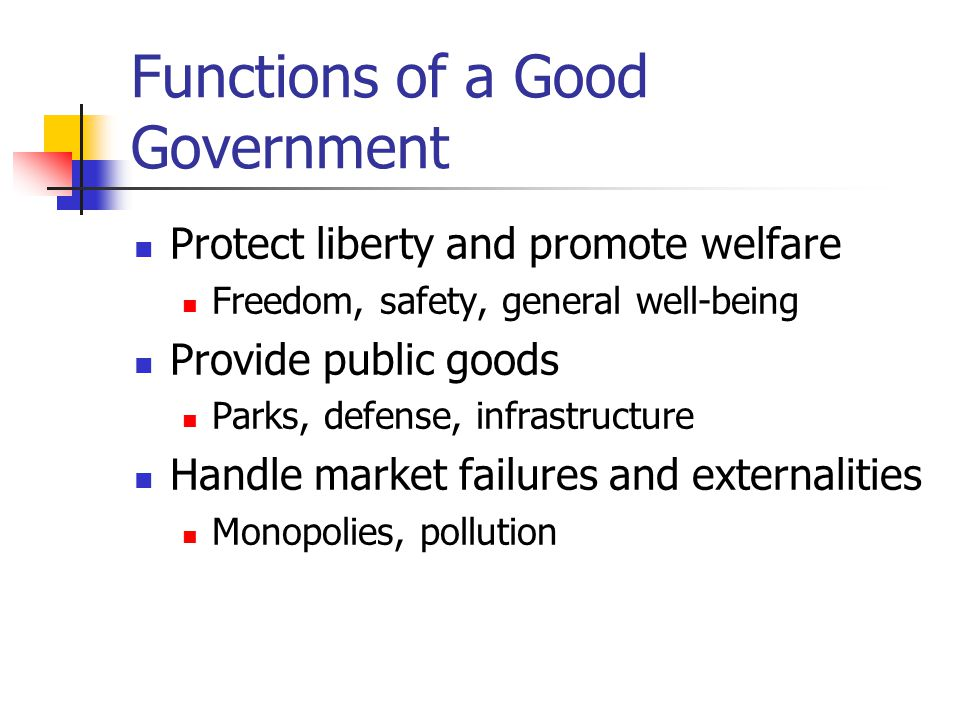 Functions of a Good Government Protect liberty and promote welfare Freedom, safety, general well-being Provide public goods Parks, defense, infrastruc