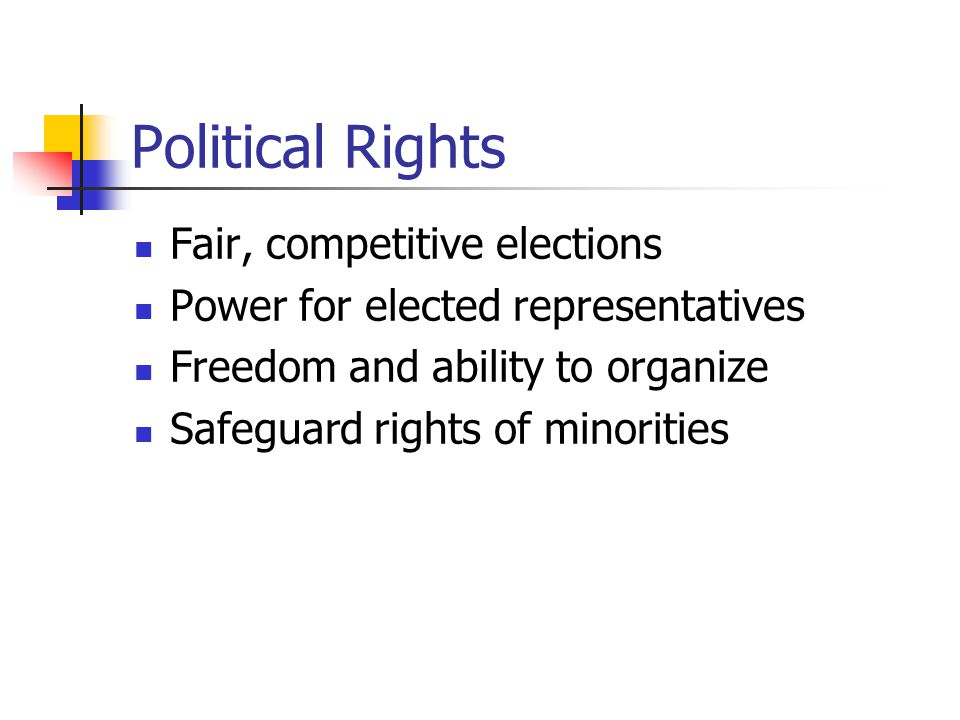 Political Rights Fair, competitive elections Power for elected representatives Freedom and ability to organize Safeguard rights of minorities