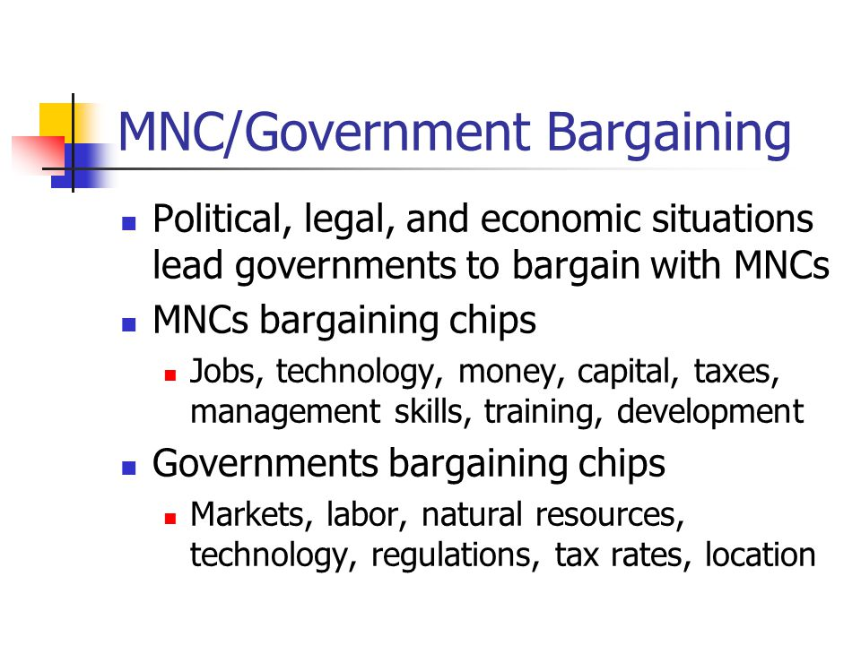 MNC/Government Bargaining Political, legal, and economic situations lead governments to bargain with MNCs MNCs bargaining chips Jobs, technology, mone