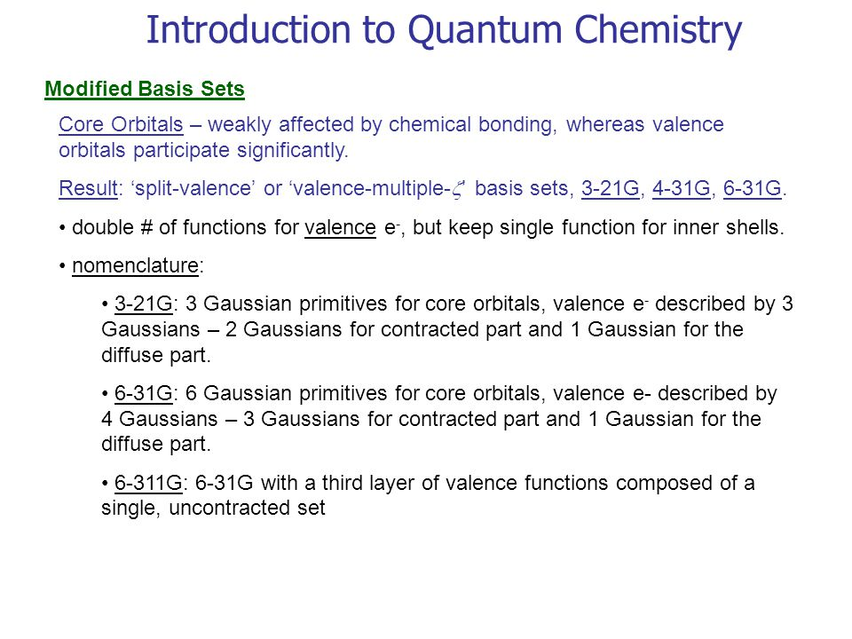 Introduction to Quantum Chemistry Modified Basis Sets Core Orbitals – weakly affected by chemical bonding, whereas valence orbitals participate signif