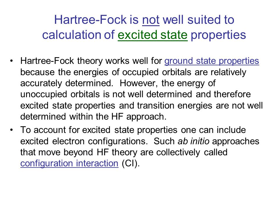 Hartree-Fock is not well suited to calculation of excited state properties Hartree-Fock theory works well for ground state properties because the energies of occupied orbitals are relatively accurately determined.