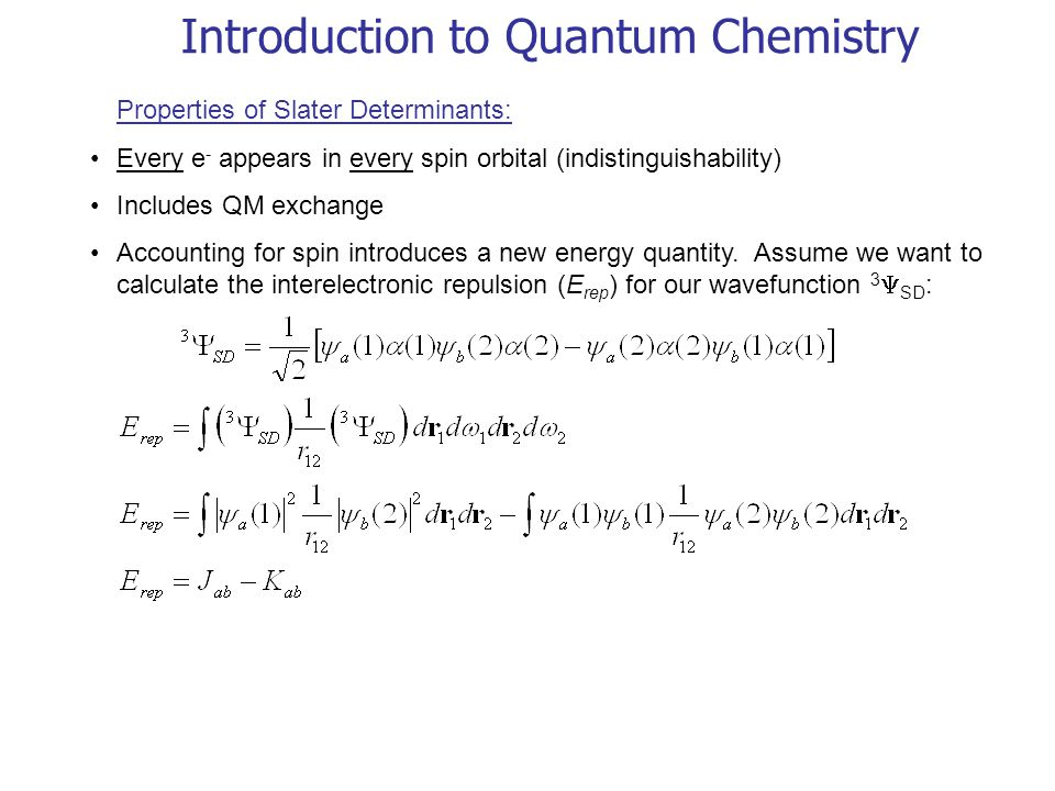Introduction to Quantum Chemistry Properties of Slater Determinants: Every e - appears in every spin orbital (indistinguishability) Includes QM exchan